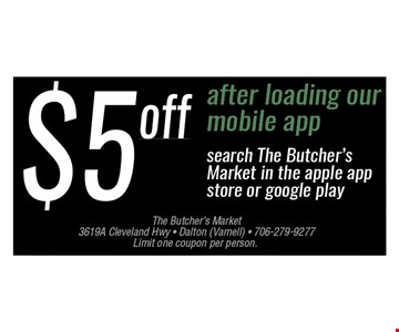 $5 OFF After loading our mobile app. Search the Butcher's Market in the apple app store or google play. Limit one per person