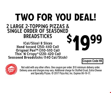 $19.99 2 Large 2-Topping Pizzas & Single order of seasoned breadsticks(Cal/Slice) 8 SlicesHand tossed (250-440 Cal) Original PanTM (310-510 Cal)Thin 'N Crispy (220-420 Cal)Seasoned Breadsticks (140 Cal/Stick). Not valid with any other offers. One coupon per order. $10 minimum delivery order. Delivery area and charges may vary. Additional charge for Stuffed Crust, Extra Cheese and Specialty Pizzas.  2017 Pizza Hut, Inc. Expires 06-19-17.