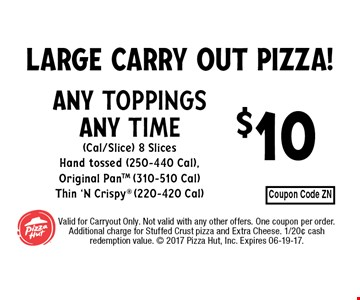 $10 any toppingsany time(Cal/Slice) 8 SlicesHand tossed (250-440 Cal), Original PanTM (310-510 Cal)Thin 'N Crispy (220-420 Cal). Valid for Carryout Only. Not valid with any other offers. One coupon per order.Additional charge for Stuffed Crust pizza and Extra Cheese. 1/20¢ cash redemption value.  2017 Pizza Hut, Inc. Expires 06-19-17.
