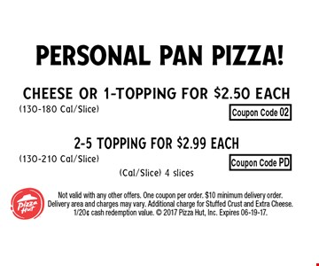 Cheese or 1-Topping for $2.50 Each(130-180 Cal/Slice)2-5 Topping for $2.99 Each(130-210 Cal/Slice)(Cal/Slice) 4 slices. Not valid with any other offers. One coupon per order. $10 minimum delivery order. Delivery area and charges may vary. Additional charge for Stuffed Crust and Extra Cheese. 1/20¢ cash redemption value.  2017 Pizza Hut, Inc. Expires 06-19-17.