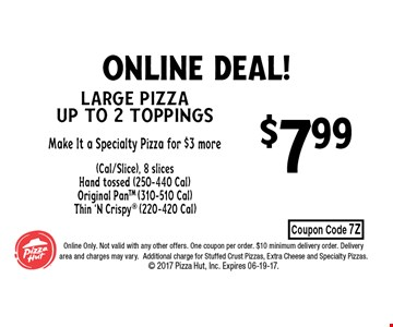 $7.99 Large Pizza up to 2 toppingsMake It a Specialty Pizza for $3 more(Cal/Slice), 8 slicesHand tossed (250-440 Cal)Original PanTM (310-510 Cal)Thin 'N Crispy (220-420 Cal). Online Only. Not valid with any other offers. One coupon per order. $10 minimum delivery order. Delivery area and charges may vary.Additional charge for Stuffed Crust Pizzas, Extra Cheese and Specialty Pizzas.  2017 Pizza Hut, Inc. Expires 06-19-17.