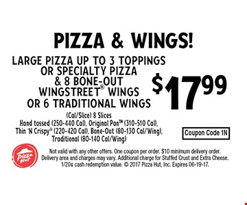 $17.99 Large Pizza up to 3 Toppings or Specialty Pizza & 8 Bone-Out WingStreet Wings or 6 Traditional Wings(Cal/Slice) 8 SlicesHand tossed (250-440 Cal), Original PanTM (310-510 Cal), Thin 'N Crispy (220-420 Cal), Bone-Out (80-130 Cal/Wing), Traditional (80-140 Cal/Wing). Not valid with any other offers. One coupon per order. $10 minimum delivery order. Delivery area and charges may vary. Additional charge for Stuffed Crust and Extra Cheese. 1/20¢ cash redemption value.  2017 Pizza Hut, Inc. Expires 06-19-17.