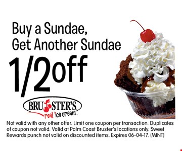 1/2 off Buy a Sundae,Get Another Sundae. Not valid with any other offer. Limit one coupon per transaction. Duplicates of coupon not valid. Valid at Palm Coast Bruster's locations only. Sweet Rewards punch not valid on discounted items. Expires 06-04-17. (MINT)
