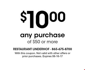 $10.00 any purchase of $50 or more. With this coupon. Not valid with other offers or prior purchases. Expires 06-16-17