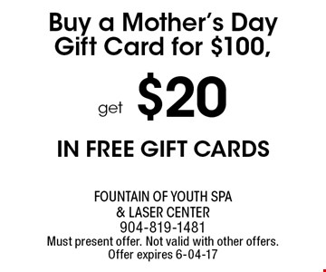 Buy a Mother's DayGift Card for $100,. Fountain of Youth Spa & Laser Center904-819-1481Must present offer. Not valid with other offers. Offer expires 6-04-17