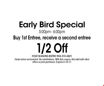 1/2 Off Early Bird Special5:00pm - 6:00pmBuy 1st Entree, receive a second entree. Steak entree not included. No substitutions. With this coupon. Not valid with other offers or prior purchases. Expires 6-04-17.