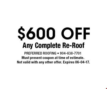 $600 OFF Any Complete Re-Roof. Preferred Roofing - 904-638-7701Must present coupon at time of estimate. Not valid with any other offer. Expires 06-04-17.