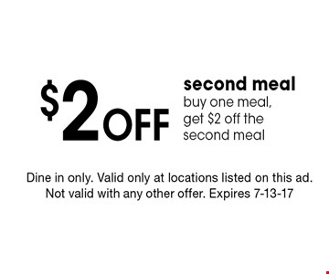$2 Off second mealbuy one meal, get $2 off the second meal. Dine in only. Valid only at locations listed on this ad. Not valid with any other offer. Expires 7-13-17