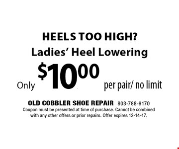 Ladies' Heel LoweringOnly $10.00 per pair/ no limit. Old Cobbler Shoe Repair803-788-9170Coupon must be presented at time of purchase. Cannot be combined with any other offers or prior repairs. Offer expires 12-14-17.