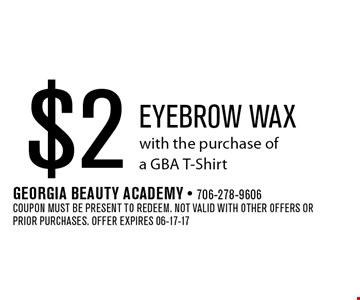 $2 Eyebrow wax with the purchase of a GBA T-Shirt. Georgia Beauty Academy - 706-278-9606Coupon must be present to redeem. Not valid with other offers or prior purchases. Offer expires 06-17-17