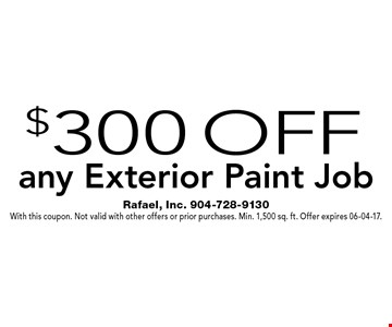 $300 Off any Exterior Paint Job. Rafael, Inc. 904-728-9130With this coupon. Not valid with other offers or prior purchases. Min. 1,500 sq. ft. Offer expires 06-04-17.
