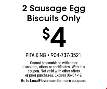 $4 2 Sausage Egg Biscuits Only. Cannot be combined with other discounts, offers or certificates. With this coupon. Not valid with other offers or prior purchases. Expires 06-04-17.Go to LocalFlavor.com for more coupons.