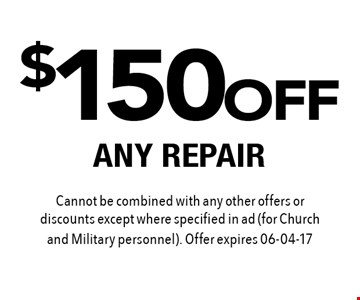 $150 OFF ANY REPAIR. Cannot be combined with any other offers or discounts except where specified in ad (for Church and Military personnel). Offer expires 06-04-17