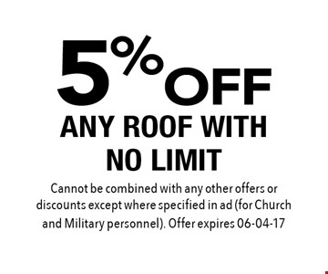 5% OFF ANY ROOF WITH NO LIMIT. Cannot be combined with any other offers or discounts except where specified in ad (for Church and Military personnel). Offer expires 06-04-17