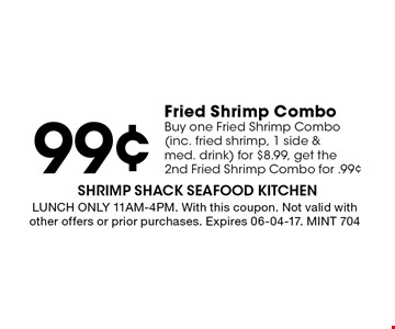 99¢ Fried Shrimp Combo Buy one Fried Shrimp Combo (inc. fried shrimp, 1 side & med. drink) for $8.99, get the 2nd Fried Shrimp Combo for .99¢. LUNCH ONLY 11AM-4PM. With this coupon. Not valid with other offers or prior purchases. Expires 06-04-17. MINT 704