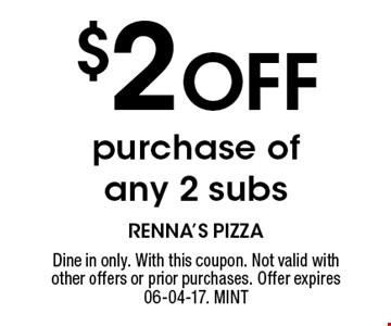 $2 Off purchase of any 2 subs. Dine in only. With this coupon. Not valid with other offers or prior purchases. Offer expires 06-04-17. MINT
