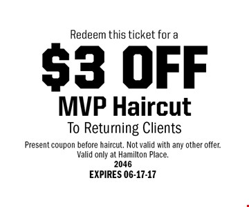 $3 OFF MVP HaircutTo Returning Clients. Present coupon before haircut. Not valid with any other offer.Valid only at Hamilton Place.2046EXPIRES 06-17-17