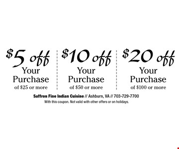 $20 off Your Purchase of $100 or more. $10 off Your Purchase of $50 or more. $5 off Your Purchase of $25 or more. With this coupon. Not valid with other offers or on holidays.