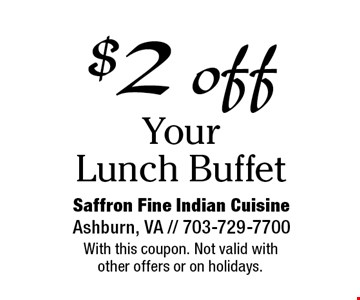 $2 off Your Lunch Buffet. With this coupon. Not valid with other offers or on holidays.