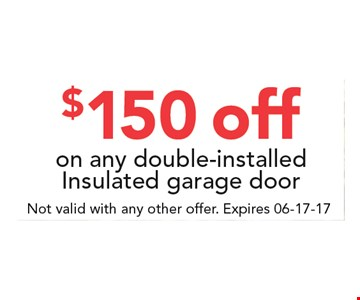 $150 off on any double-installed insulated garage door. . Not valid with any other offer. Expires 06-17-17