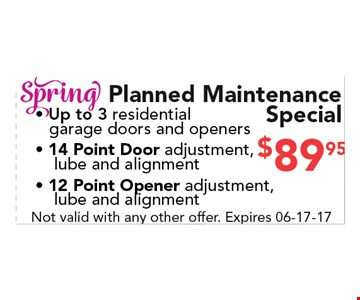 $89.95 Spring planned maintenance Special. -Up to 3 residential garage doors and openers - 14 Point Door adjustment,lube and alignment - 12 Point Opener adjustment, lube and alignment. Not valid with any other offer. Expires 06-17-17