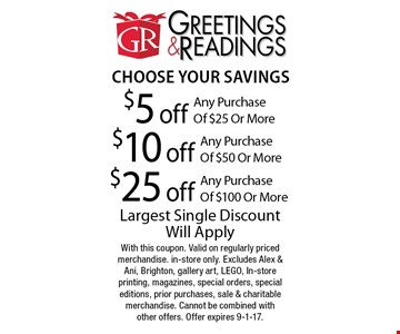 Choose Your Savings. $5 off any purchase of $25 or more. $10 off any purchase of $50 or more. $25 off any purchase of $100 or more. Largest Single Discount Will Apply. With this coupon. Valid on regularly priced merchandise. in-store only. Excludes Alex & Ani, Brighton, gallery art, LEGO, In-store printing, magazines, special orders, special editions, prior purchases, sale & charitable merchandise. Cannot be combined with other offers. Offer expires 9-1-17.