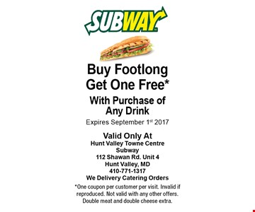 Buy Footlong Get One Free. With Purchase of Any Drink. Expires September 1st 2017. One coupon per customer per visit. Invalid if reproduced. Not valid with any other offers. Double meat and double cheese extra.