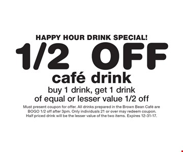 HAPPY HOUR DRINK SPECIAL! 1/2 Off cafe drink. buy 1 drink, get 1 drink of equal or lesser value 1/2 off. Must present coupon for offer. All drinks prepared in the Brown Bean Cafe are BOGO 1/2 off after 3pm. Only individuals 21 or over may redeem coupon. Half priced drink will be the lesser value of the two items. Expires 12-31-17.