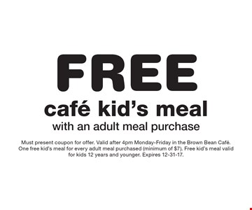 FREE cafe kid's meal with an adult meal purchase. Must present coupon for offer. Valid after 4pm Monday-Friday in the Brown Bean Cafe. One free kid's meal for every adult meal purchased (minimum of $7). Free kid's meal valid for kids 12 years and younger. Expires 12-31-17.