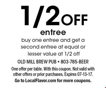 1/2 Off entree buy one entree and get a second entree at equal or lesser value at 1/2 off. One offer per table. With this coupon. Not valid with other offers or prior purchases. Expires 07-13-17.Go to LocalFlavor.com for more coupons.