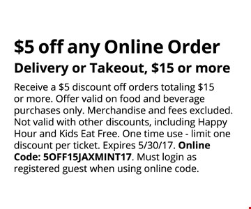 $5 OFF any online order delivery or takeout, $15 or more. Receive a $5 discount off orders totaling $15 or more. Offer valid on food and beverage purchases only. Merchandise and fees excluded. Not valid with other discounts, including Happy Hour and Kids Eat Free. One time use -limit one discount per ticket. Online Code: SOFF15JAXMINT17. Must login as registered guest when using online code. Expires 05-30-17.