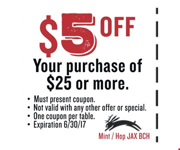 $5 OFF Your purchase of $25 or more.. Must present coupon. Not valid with any other offer or special. One coupon per table. Exp 06/30/17. Mint / Hop JAX BCH