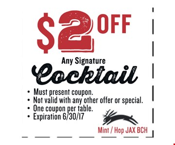 $2 OFF Any Signature Cocktail. Must present coupon. Not valid with any other offer or special. One coupon per table. Exp 06/30/17. Mint / Hop JAX BCH