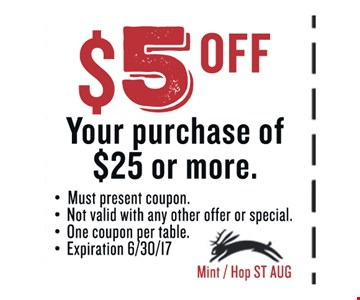 $5 OFF Your purchase of $25 or more.. Must present coupon. Not valid with any other offer or special. One coupon per table. Exp 06/30/17. Mint / Hop ST AUG