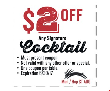 $2 OFF Any Signature Cocktail. Must present coupon. Not valid with any other offer or special. One coupon per table. Exp 06/30/17. Mint / Hop ST AUG