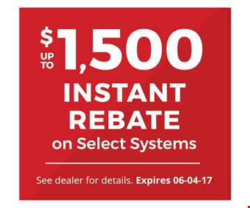 up to $1,500 INSTANT REBATEon Select Systems. See dealer for details. Expires 06-04-17.