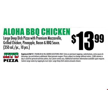$13.99 Aloha BBQ Chicken. Large deep dish pizza with premium mozzarella, grilled chicken, pineapple, bacon & BBQ sauce (350 cal./pc. 10 pcs.). Expires 6/30/17. FRANKLIN & HILLSBORO LOCATIONS ONLY. Extra or premium toppings, substitutions, extra sauces & dressings, tax and delivery additional. Must present coupon. Prices subject to change without notice. 2,000 calories a day is used for general nutrition advice, but calorie needs vary. Additional nutrition information information available upon request. Calorie range varies by topping & crust style. Large deep dish calorie amounts shown.