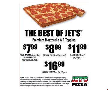$7.99 small, $8.99 medium, $11.99 large or $16.99 x-large The Best of Jet's SMALL 270-330 cal./pc., 6 pcs. 4 Corner Pizza, 410-490 cal./pc., 4 pcs. MEDIUM 220-270 cal./pc., 8 pcs. LARGE 330-350 cal./pc., 10 pcs. X-LARGE 290-330 cal./pc., 15 pcs.. Expires 6/30/17. FRANKLIN & HILLSBORO LOCATIONS ONLY. Extra or premium toppings, substitutions, extra sauces & dressings, tax and delivery additional. Must present coupon. Prices subject to change without notice. 2,000 calories a day is used for general nutrition advice, but calorie needs vary. Additional nutrition information information available upon request. Calorie range varies by topping & crust style. SMALL & LARGE, Deep Dish calorie amounts shown.