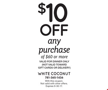 $10 off any purchase of $60 or more. Valid for dinner only (not valid toward  gift cards or delivery). With this coupon. Not valid with other offers. Expires 9-30-17.