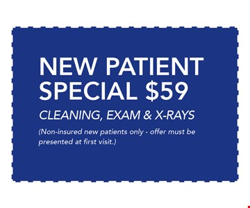 $59 New Patient SPECIAL CLEANING, EXAM & X-RAYS. Non-insured new patients only - offer must be presented at first visit. 06-09-17