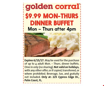 $9.99 MON-THURS DINNER BUFFETMon - Thurs after 4pm. Expires 6/17/17. May be used for the purchase of up to 4 adult breakfast buffets. Dine in only (no sharing). Not valid on Mother's Day, with any other offer, or if copied, transferred, or where prohibited. Tax and gratuity not included. Only at: 225 Cypress Edge Dr., Palm Coast, FL.