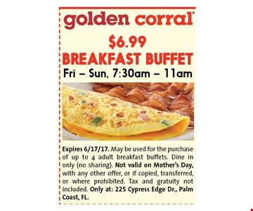 $6.99 BREAKFAST BUFFETFri - Sun, 7:30am - 11am. Expires 6/17/17. May be used for the purchase of up to 4 adult breakfast buffets. Dine in only (no sharing). Not valid on Mother's Day, with any other offer, or if copied, transferred, or where prohibited. Tax and gratuity not included. Only at: 225 Cypress Edge Dr., Palm Coast, FL.