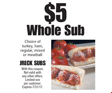$5 Whole Sub. Choice of turkey, ham, regular, mixed or meatball. With this coupon. Not valid with any other offers. Limited one per customer. Expires 7/31/17.