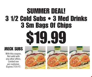 Summer Deal! $19.99 3 1/2 Cold Subs, 3 Med Drinks & 3 Sm Bags Of Chips. With this coupon. Not valid with any other offers. Limited one per customer. Expires 7/31/17.
