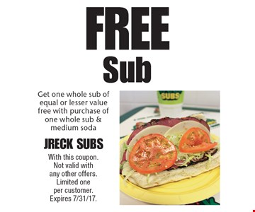 Free Sub. Get one whole sub of equal or lesser value free with purchase of one whole sub & medium soda. With this coupon. Not valid with any other offers. Limited one per customer. Expires 7/31/17.
