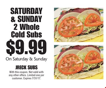 Saturday & Sunday $9.99 2 Whole Cold Subs On Saturday & Sunday. With this coupon. Not valid with any other offers. Limited one per customer. Expires 7/31/17.