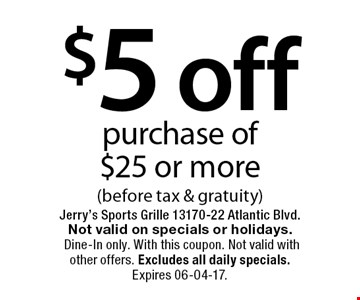 $5 off purchase of$25 or more(before tax & gratuity). Jerry's Sports Grille 13170-22 Atlantic Blvd.Not valid on specials or holidays. Dine-In only. With this coupon. Not valid with other offers. Excludes all daily specials. Expires 06-04-17.