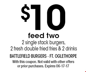 $10 feed two2 single stack burgers,2 fresh double fried fries & 2 drinks. With this coupon. Not valid with other offersor prior purchases. Expires 06-17-17