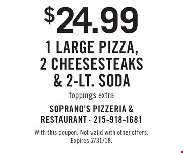 $24.99 1 large pizza, 2 Cheesesteaks & 2-Lt. Soda. Toppings extra. With this coupon. Not valid with other offers. Expires 7/31/18.