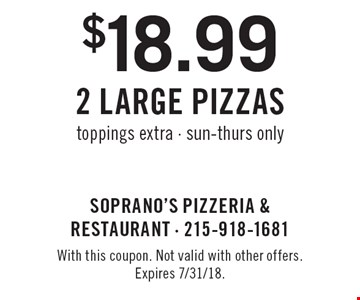 $18.99 2 Large Pizzas. Toppings extra. Sun-Thurs only. With this coupon. Not valid with other offers. Expires 7/31/18.